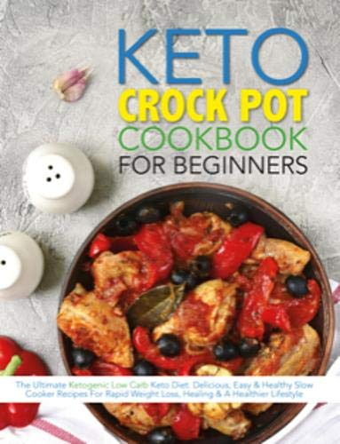 The Keto Crock Pot Cookbook For Beginners: The Ultimate Ketogenic Low Carb Keto Diet. Delicious, Easy & Healthy Slow Cooker Recipes For Rapid Weight Loss, Healing & A Healthier Lifestyle (Crock Pot Cookbook Easy)