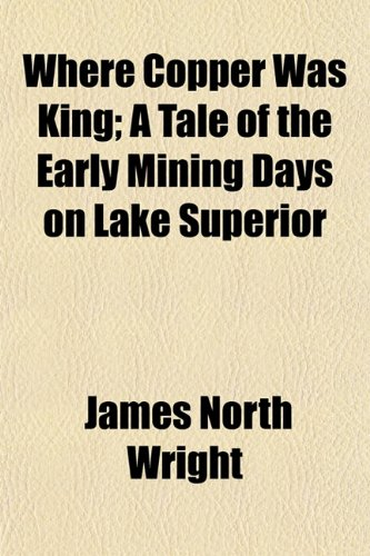 Where Copper Was King; A Tale of the Early Mining Days on Lake Superior