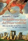 Wo hat Prometheus das Feuer versteckt: Alles, was Sie über die Mythen der Welt wissen sollten (Sachbuch. Bastei Lübbe Taschenbücher) - Kenneth C. Davis
