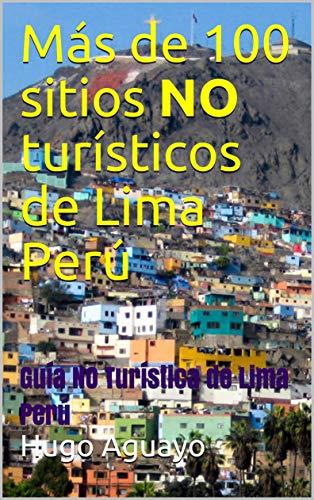 Más de 100 sitios NO turísticos de Lima Perú: Guía NO Turística de Lima Perú por Hugo Aguayo