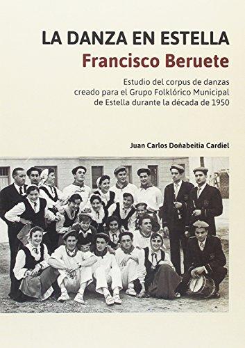 La danza en Estella. Francisco Beruete: Estudio del corpus de danzas creado para el Grupo Folklórico Municipal de Estella durante la década de 1950 por Juan Carlos Doñabeitia Cardiel