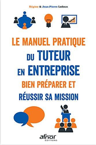 Le manuel pratique du tuteur en entreprise: Bien préparer et réussir sa mission par Jean-Pierre Ledoux