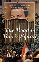 The Road to Tahrir Square: Egypt and the United States from the Rise of Nasser to the Fall of Mubarak by Lloyd C. Gardner (2011-08-30)
