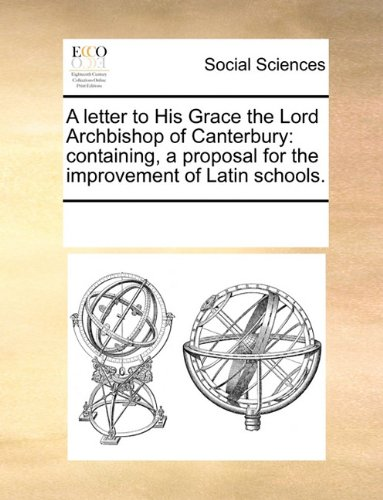 A letter to His Grace the Lord Archbishop of Canterbury: containing, a proposal for the improvement of Latin schools.