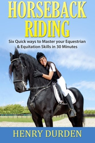 Horseback Riding: Six Quick Ways to Master your Equestrian & Equitation Skills in 30 Minutes by Henry Durden (2016-01-05)