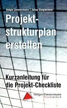 Projektstrukturplan erstellen: Kurzanleitung für die Projekt-Checkliste von [Zimmermann, Holger, Steiglechner, Julius]