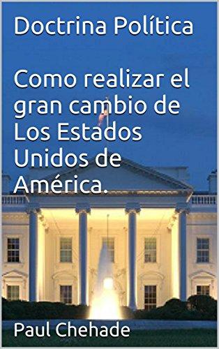 Paul Chehade - Doctrina Política Como realizar el gran cambio de Los Estados Unidos de América por Paul Chehade