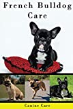 French Bulldog Care: The Complete Guide to Caring for and Keeping French Bulldogs as Pets (Dog Care Manuals: Puppies, Health Care, Training, Obedience, Breeds, Equipment and Grooming))