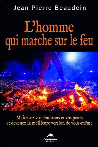 L'homme qui marche sur le feu : Maîtrisez vos émotions et vos peurs et devenez la meilleure version de vous-même par From Editions Le Dauphin Blanc
