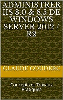 Administrer IIS 8.0 & 8.5 de Windows Server 2012 / R2: Concepts et Travaux Pratiques par [Couderc, Claude]