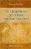 Die Eroberung des Sudan durch die Engländer: In drei Teilen. Nach Quellen bearbeitet von Neuschaefer, Leutnant im Infanterie Regiment No. 136 -