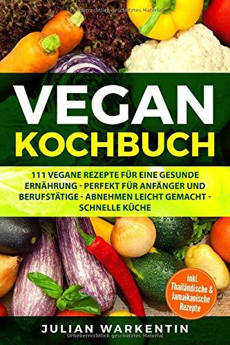 Vegan Kochbuch: 111 Vegane Rezepte für eine gesunde Ernährung - Perfekt für Anfänger und Berufstätige - Abnehmen Leicht gemacht schnelle Küche