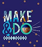 Make & Do: 25 Amazing Projects to Bea...