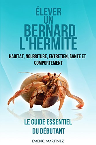 Élever un bernard l'hermite: Habitat, nouriture, entretien, santé et comportement- Le guide essentiel du débutant