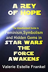 A Rey of Hope: Feminism, Symbolism and Hidden Gems in Star Wars: The Force Awakens (English Edition)