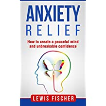 Anxiety relief: How to create a peaceful mind and unbreakable confidence (English Edition)