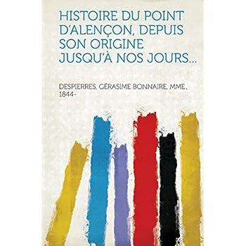 Histoire Du Point d'Alençon, Depuis Son Origine Jusqu'à Nos Jours...