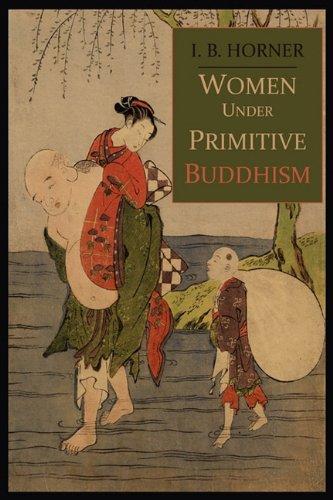 Women Under Primitive Buddhism: Laywomen and Almswomen por I. B. Horner