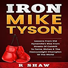 Iron Mike Tyson: Lessons from Kid Dynamite's Rise from the Streets of Catskill to Fame, Riches & the Heavyweight Champion of the World