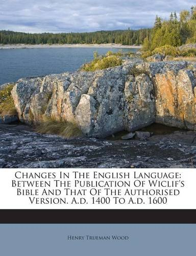 Changes In The English Language: Between The Publication Of Wiclif's Bible And That Of The Authorised Version. A.d. 1400 To A.d. 1600