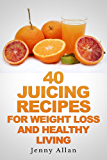 40 Juicing Recipes For Weight Loss and Healthy Living (Juicer Recipes Book)
