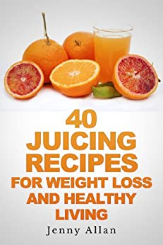 40 Juicing Recipes For Weight Loss and Healthy Living (Juicer Recipes Book) by [Allan, Jenny]