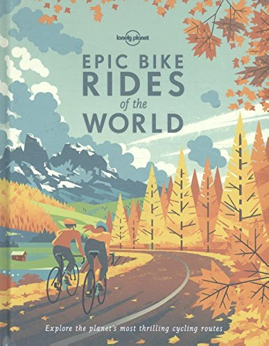 Preisvergleich Produktbild Epic Bike Rides of the World: Explore the Planet's Most Thrilling Cycling Routes (Lonely Planet)
