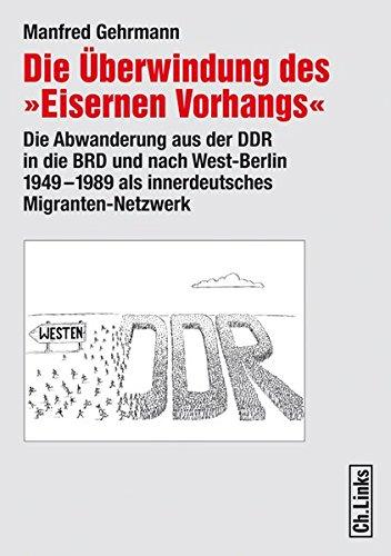 Die Überwindung des «Eisernen Vorhangs». Die Abwanderung aus der DDR in die BRD und nach West-Berlin 1949-1989 als innerdeutsches Migranten-Netzwerk