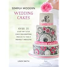 Simply Modern Wedding Cakes: Over 20 contemporary designs for remarkable yet achievable wedding cakes