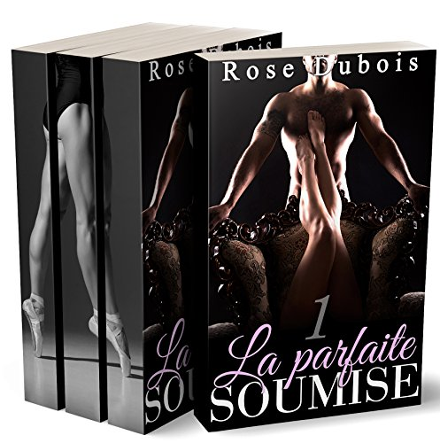La Parfaite Soumise (L'Intégrale): (Roman Adulte BDSM, Sexe à Plusieurs, Domination, Suspense, Bad Boy, Alpha Male) par Rose Dubois