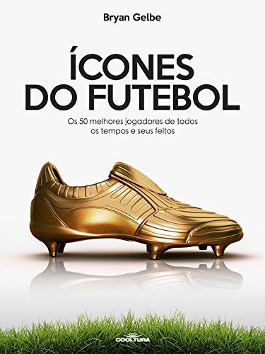 Ícones do futebol: Os 50 melhores jogadores de todos os tempos e seus feitos (Portuguese Edition) por Bryan Gelbe