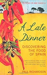 A Late Dinner: Discovering the Food of Spain by Paul Richardson (2008-05-05)