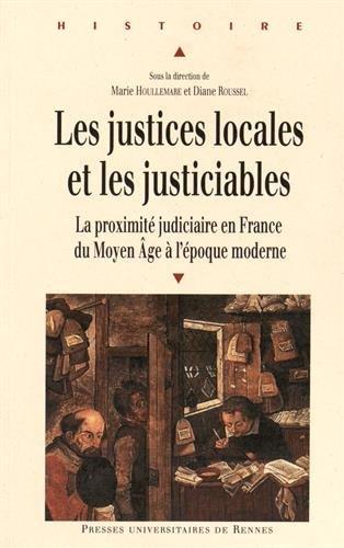 Les justices locales et les justiciables : La proximité judiciaire en France du Moyen Age à l'époque moderne par Marie Houllemare, Diane Roussel, Collectif
