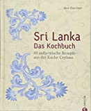Sri Lanka Kochbuch: Sri Lanka ? das Kochbuch. 60 authentische Rezepte aus der Küche Ceylons. Traditionelle singhalesische Küche. Currys und Hoppers. Eine kulinarische Reise durch Ceylon -