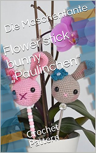"Flower stick bunny ""Paulinchen"": Crochet Pattern (English Edition)"