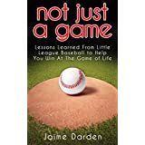 Not Just A Game: Lessons Learned from Little League Baseball to Help You Win At The Game of Life (English Edition)