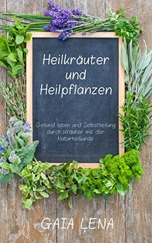 Heilkräuter und Heilpflanzen: Gesund leben und Selbstheilung durch Kräuter mit der Naturheilkunde - Gaia Kräuter