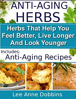 Anti-Aging Herbs :  Herbs To Help You Feel Better, Live Longer and Look Younger - Includes Recipes! (Healing Foods Series Book 2) (English Edition) von [Dobbins, Lee Anne]