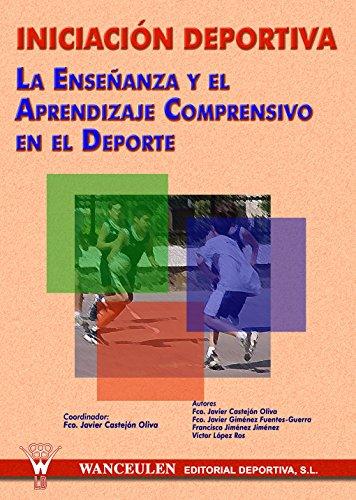 Inicacion deportiva: La enseñanza y el aprendizaje comprensivo en el deporte por Francisco Javier Castejon Oliva