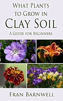 What Plants to Grow in Clay Soil: A Guide for Beginners (What Plants Grow Where Book 1) (English Edition) von [Barnwell, Fran]