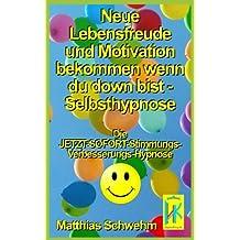 Neue Lebensfreude und Motivation bekommen wenn du down bist - Selbsthypnose: Die JETZT-SOFORT-Stimmungs-Verbesserungs-Hypnose