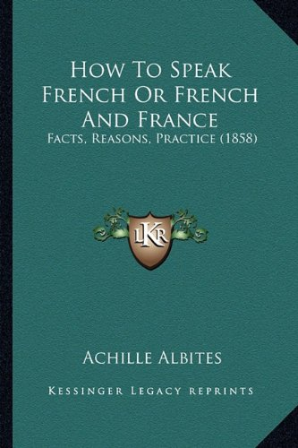 How to Speak French or French and France: Facts, Reasons, Practice (1858)