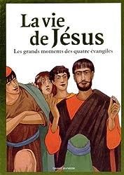 La vie de Jésus : Les grands moments des quatre évangiles