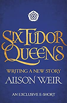 Six Tudor Queens: Writing A New Story por Alison Weir epub