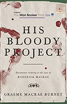His Bloody Project: Documents relating to the case of Roderick Macrae by [Burnet, Graeme Macrae]