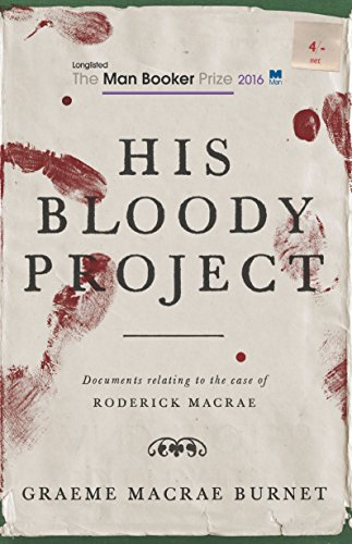 His Bloody Project: Documents relating to the case of Roderick Macrae (Longlisted for the Booker Prize 2016) by [Burnet, Graeme Macrae]
