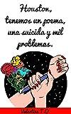 Houston, tenemos un poema, una suicida y mil problemas. (Spanish Edition)