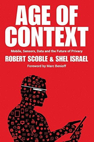 Age of Context: Mobile, Sensors, Data and the Future of Privacy por Robert Scoble