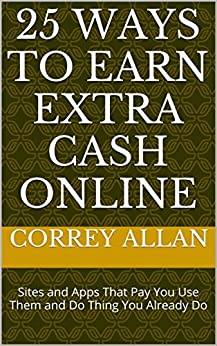 25 Ways to Earn Extra Cash Online: Sites and Apps That Pay You Use Them and Doing Things You Already Do by [Allan, Correy]