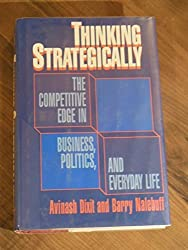 Thinking Strategically: The Competitive Edge in Business, Politics, and Everyday Life by Avinash K. Dixit (1991-02-01)